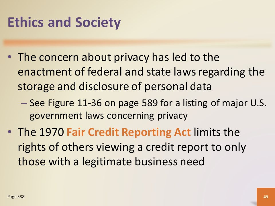 Ethics and Society The concern about privacy has led to the enactment of federal and state laws regarding the storage and disclosure of personal data – See Figure 11-36 on page 589 for a listing of major U.S.