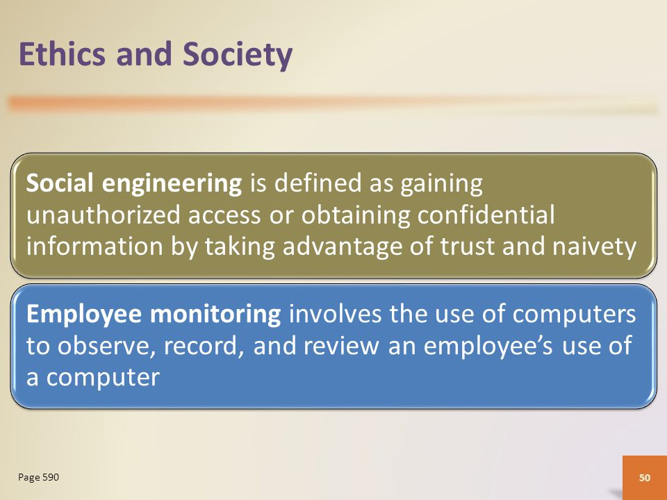 Ethics and Society Social engineering is defined as gaining unauthorized access or obtaining confidential information by taking advantage of trust and naivety Employee monitoring involves the use of computers to observe, record, and review an employee's use of a computer 50 Page 590