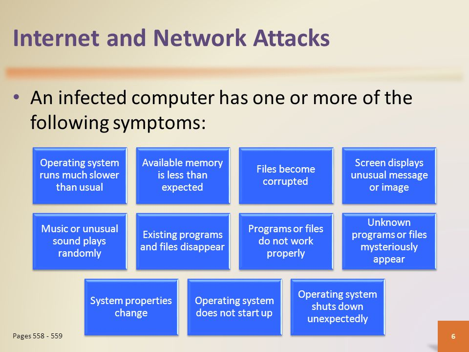 Internet and Network Attacks An infected computer has one or more of the following symptoms: 6 Pages 558 - 559 Operating system runs much slower than usual Available memory is less than expected Files become corrupted Screen displays unusual message or image Music or unusual sound plays randomly Existing programs and files disappear Programs or files do not work properly Unknown programs or files mysteriously appear System properties change Operating system does not start up Operating system shuts down unexpectedly