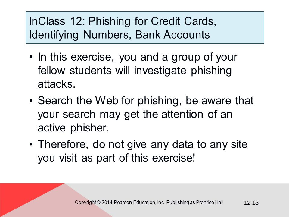 12-18 InClass 12: Phishing for Credit Cards, Identifying Numbers, Bank Accounts In this exercise, you and a group of your fellow students will investigate phishing attacks.