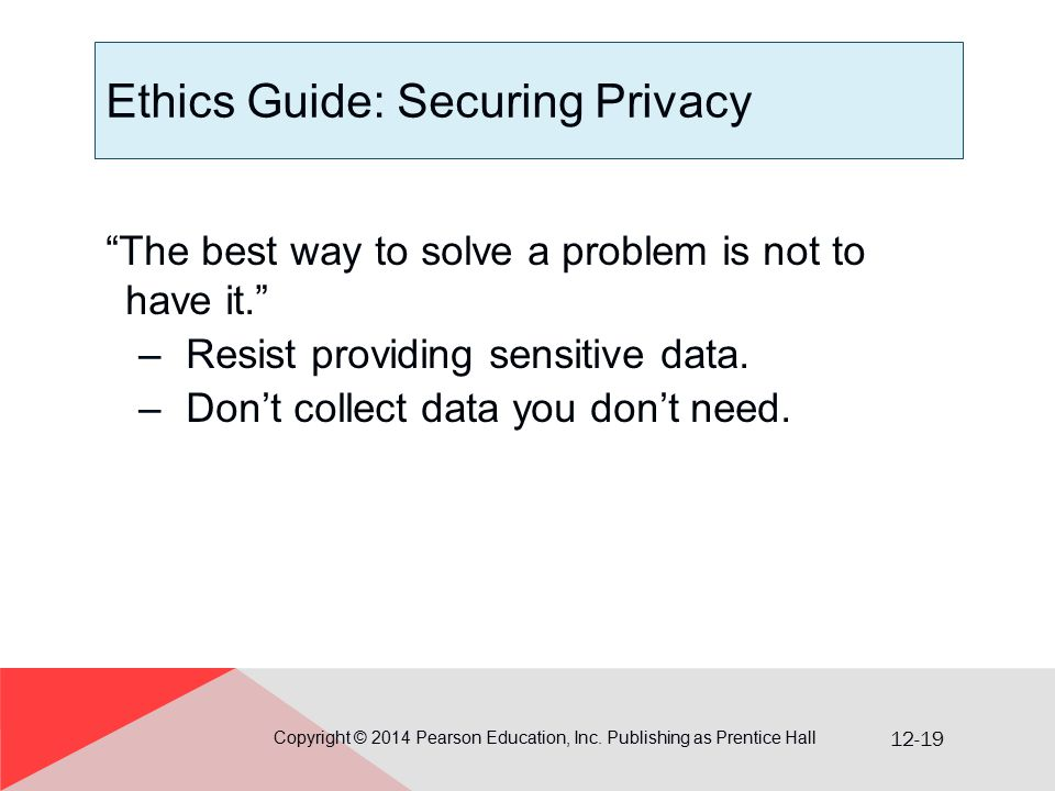 """12-19 Ethics Guide: Securing Privacy """"The best way to solve a problem is not to have it."""" –Resist providing sensitive data. –Don't collect data you do"""