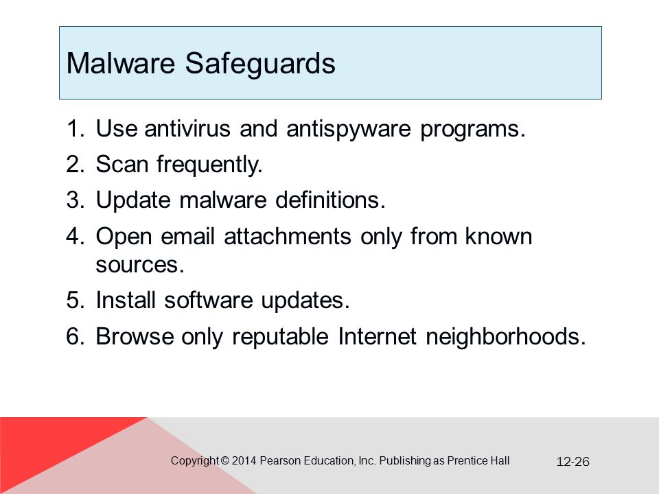 12-26 Malware Safeguards 1.Use antivirus and antispyware programs. 2.Scan frequently. 3.Update malware definitions. 4.Open email attachments only from