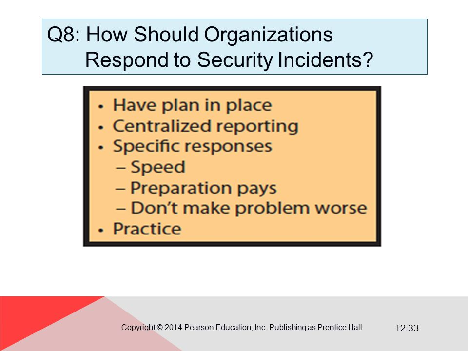 12-33 Q8: How Should Organizations Respond to Security Incidents? Copyright © 2014 Pearson Education, Inc. Publishing as Prentice Hall