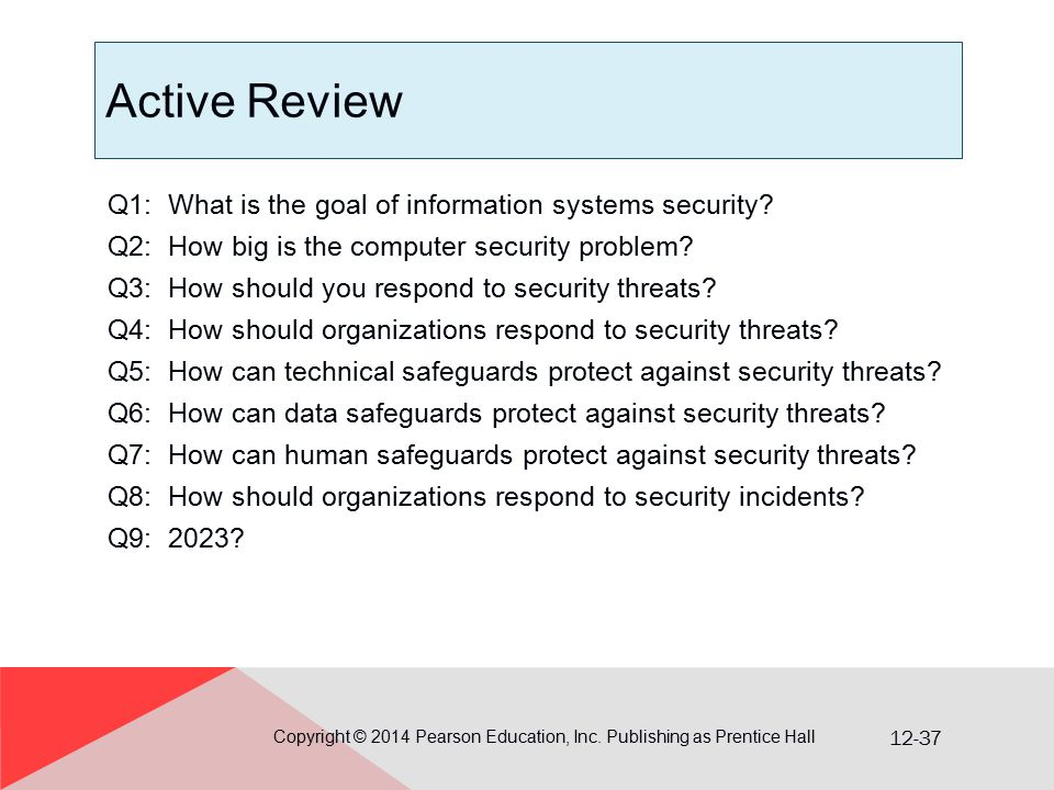 12-37 Active Review Q1: What is the goal of information systems security? Q2: How big is the computer security problem? Q3: How should you respond to