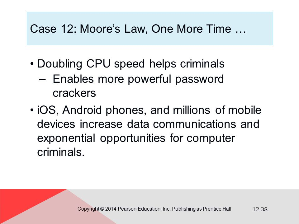 12-38 Case 12: Moore's Law, One More Time … Doubling CPU speed helps criminals –Enables more powerful password crackers iOS, Android phones, and milli