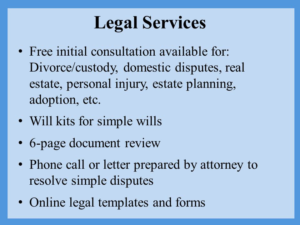 Legal Services Free initial consultation available for: Divorce/custody, domestic disputes, real estate, personal injury, estate planning, adoption, etc.