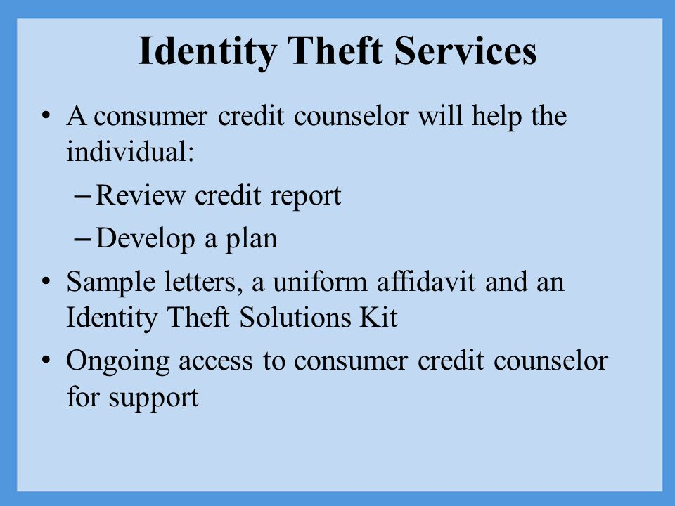 Identity Theft Services A consumer credit counselor will help the individual: – Review credit report – Develop a plan Sample letters, a uniform affidavit and an Identity Theft Solutions Kit Ongoing access to consumer credit counselor for support