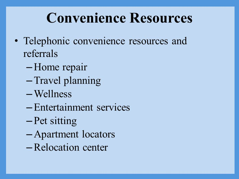 Convenience Resources Telephonic convenience resources and referrals – Home repair – Travel planning – Wellness – Entertainment services – Pet sitting – Apartment locators – Relocation center