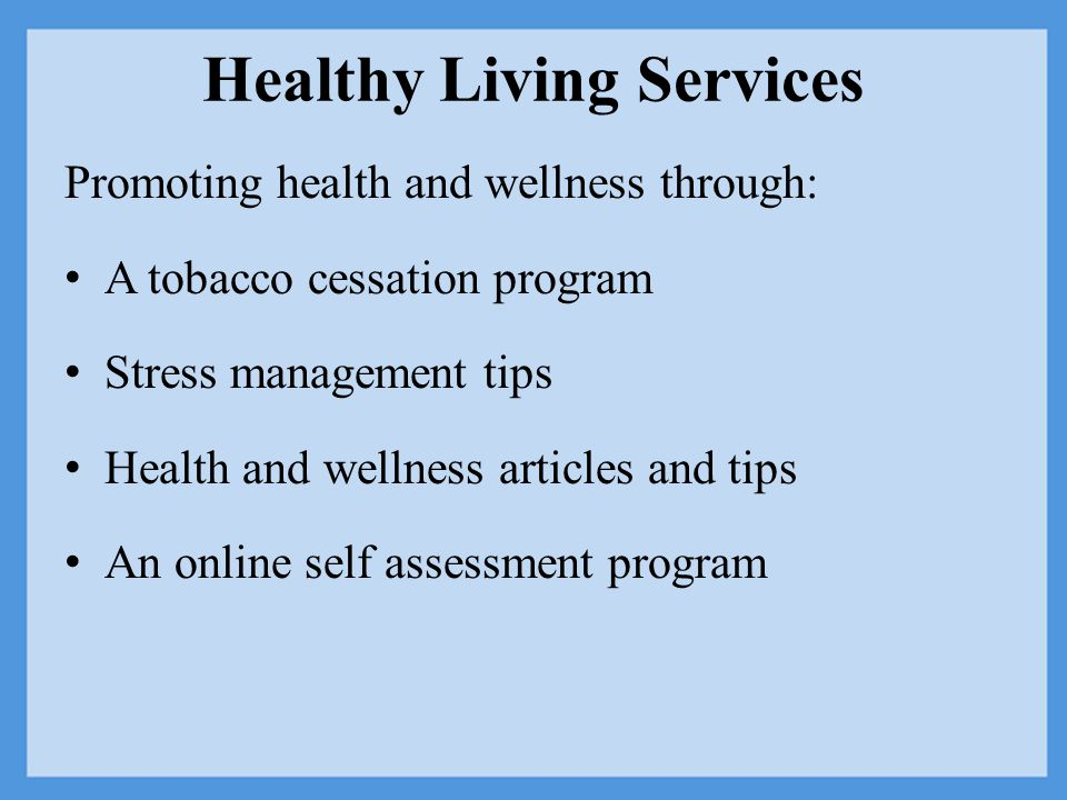 Healthy Living Services Promoting health and wellness through: A tobacco cessation program Stress management tips Health and wellness articles and tips An online self assessment program