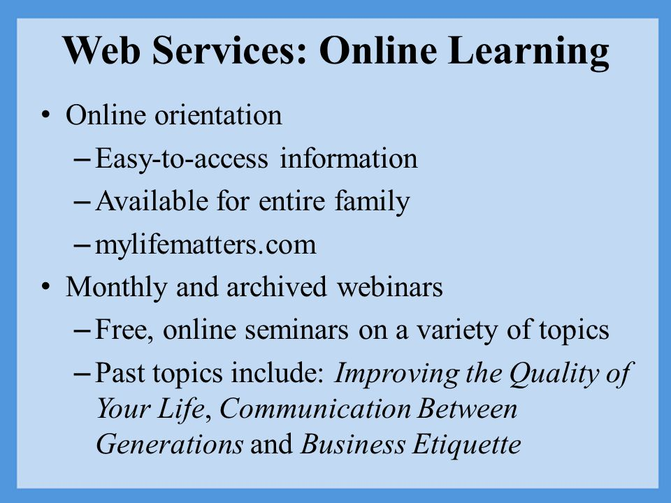 Web Services: Online Learning Online orientation – Easy-to-access information – Available for entire family – mylifematters.com Monthly and archived webinars – Free, online seminars on a variety of topics – Past topics include: Improving the Quality of Your Life, Communication Between Generations and Business Etiquette