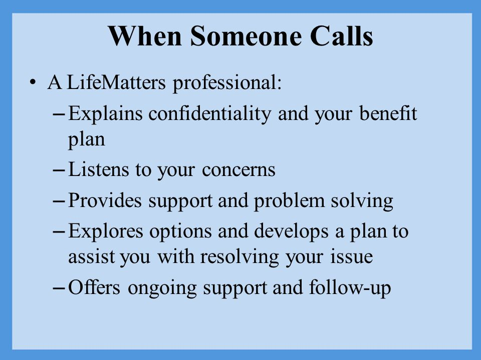 When Someone Calls A LifeMatters professional: – Explains confidentiality and your benefit plan – Listens to your concerns – Provides support and problem solving – Explores options and develops a plan to assist you with resolving your issue – Offers ongoing support and follow-up