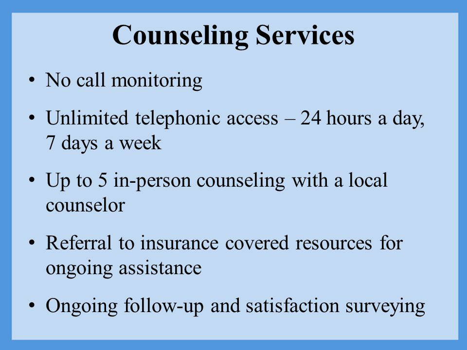 Counseling Services No call monitoring Unlimited telephonic access – 24 hours a day, 7 days a week Up to 5 in-person counseling with a local counselor Referral to insurance covered resources for ongoing assistance Ongoing follow-up and satisfaction surveying