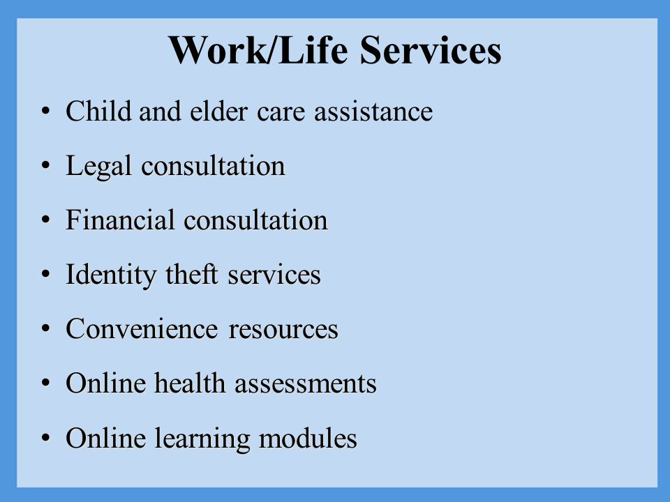 Work/Life Services Child and elder care assistance Legal consultation Legal consultation Financial consultation Financial consultation Identity theft services Identity theft services Convenience resources Convenience resources Online health assessments Online health assessments Online learning modules Online learning modules