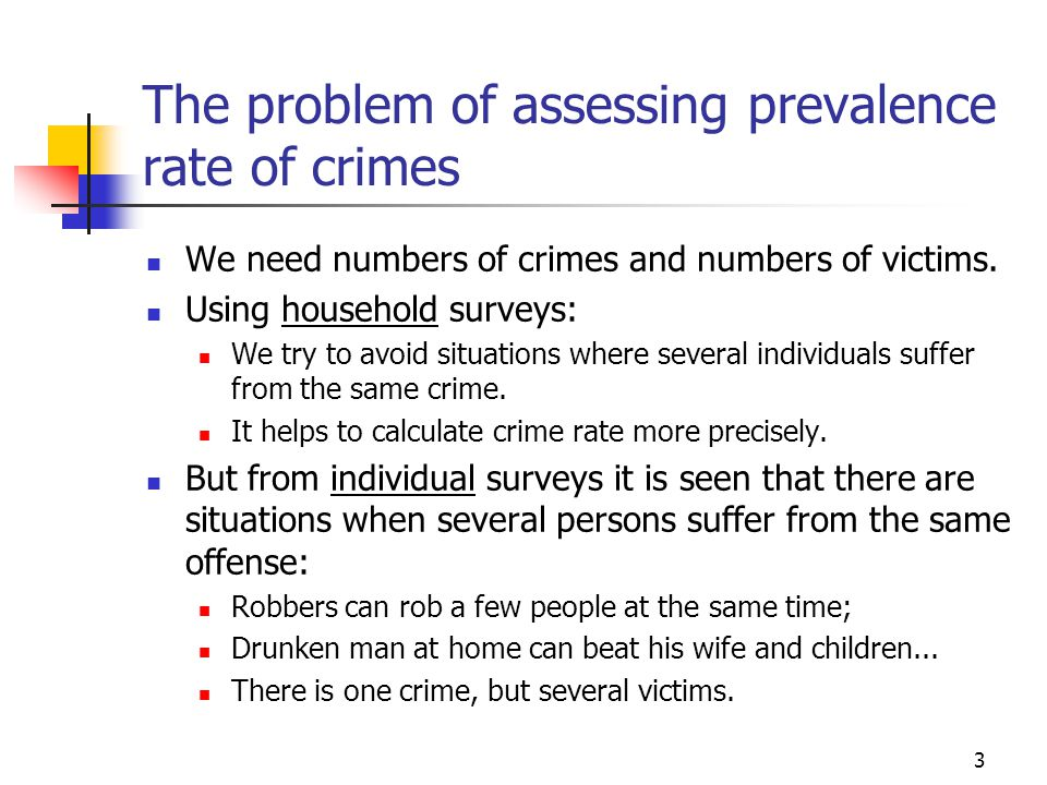 The problem of assessing prevalence rate of crimes 3 We need numbers of crimes and numbers of victims.
