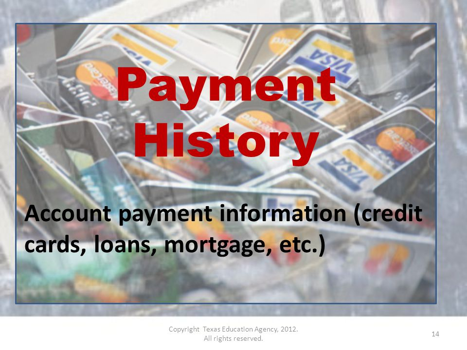Payment History Account payment information (credit cards, loans, mortgage, etc.) 14 Copyright Texas Education Agency, 2012.