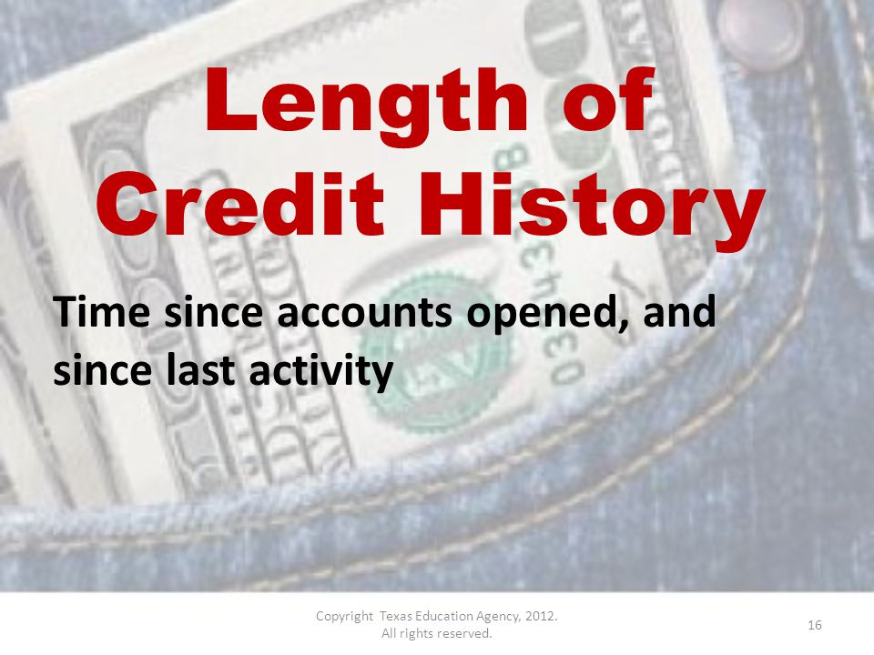 Length of Credit History Time since accounts opened, and since last activity 16 Copyright Texas Education Agency, 2012.