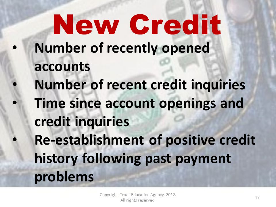 New Credit Number of recently opened accounts Number of recent credit inquiries Time since account openings and credit inquiries Re-establishment of positive credit history following past payment problems 17 Copyright Texas Education Agency, 2012.