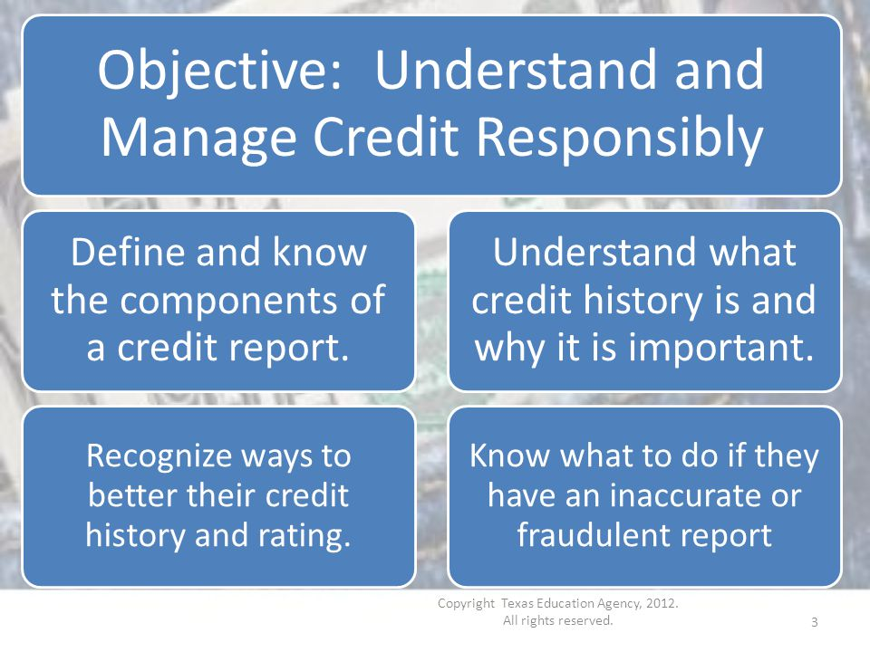 Objective: Understand and Manage Credit Responsibly Define and know the components of a credit report.