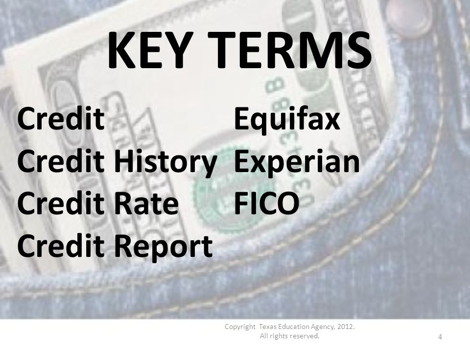 KEY TERMS Credit Credit History Credit Rate Credit Report Equifax Experian FICO 4 Copyright Texas Education Agency, 2012.
