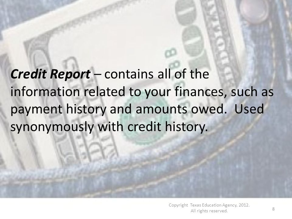 Credit Report – contains all of the information related to your finances, such as payment history and amounts owed.