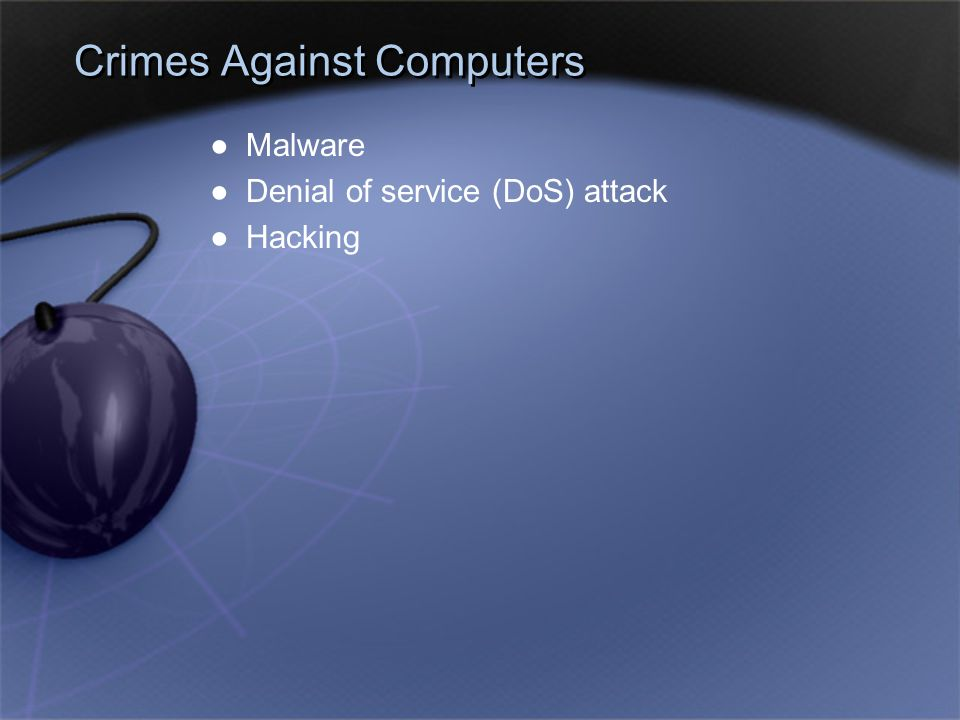 Crimes Against Computers ●Malware ●Denial of service (DoS) attack ●Hacking ●Malware ●Denial of service (DoS) attack ●Hacking