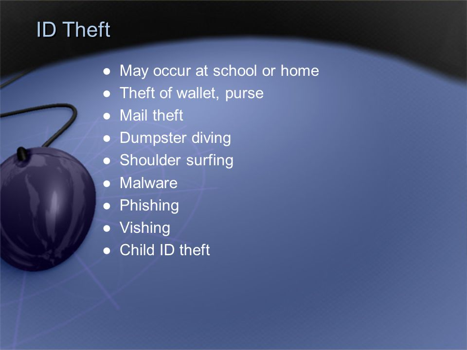 ID Theft ●May occur at school or home ●Theft of wallet, purse ●Mail theft ●Dumpster diving ●Shoulder surfing ●Malware ●Phishing ●Vishing ●Child ID the