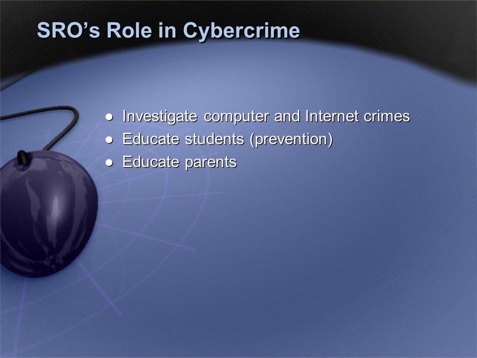 SRO's Role in Cybercrime ●Investigate computer and Internet crimes ●Educate students (prevention) ●Educate parents