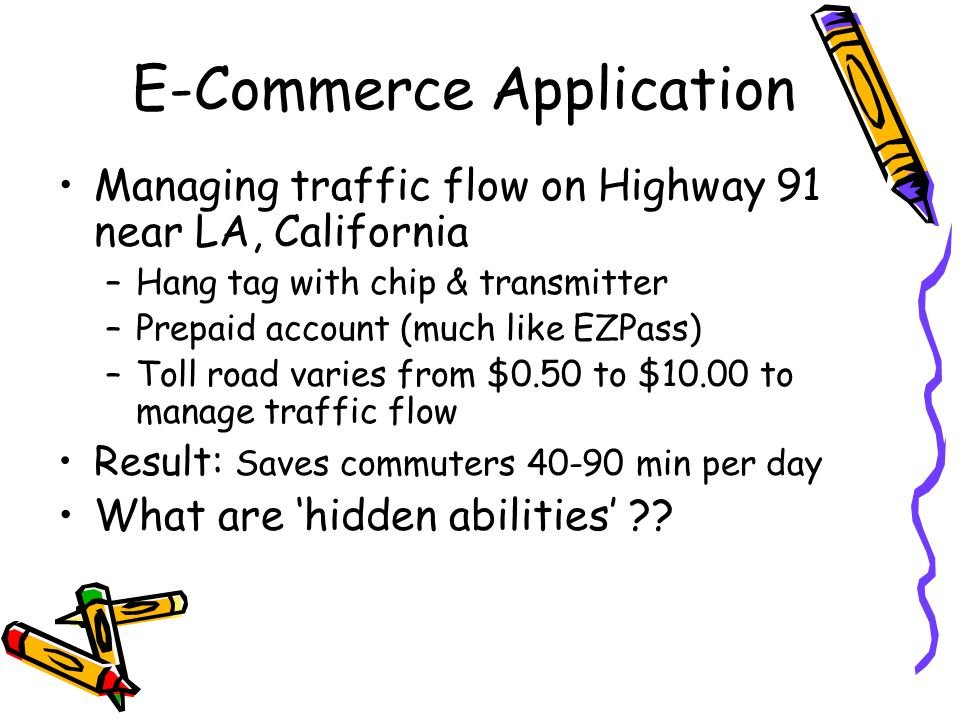 E-Commerce Application Managing traffic flow on Highway 91 near LA, California –Hang tag with chip & transmitter –Prepaid account (much like EZPass) –Toll road varies from $0.50 to $10.00 to manage traffic flow Result: Saves commuters 40-90 min per day What are 'hidden abilities'