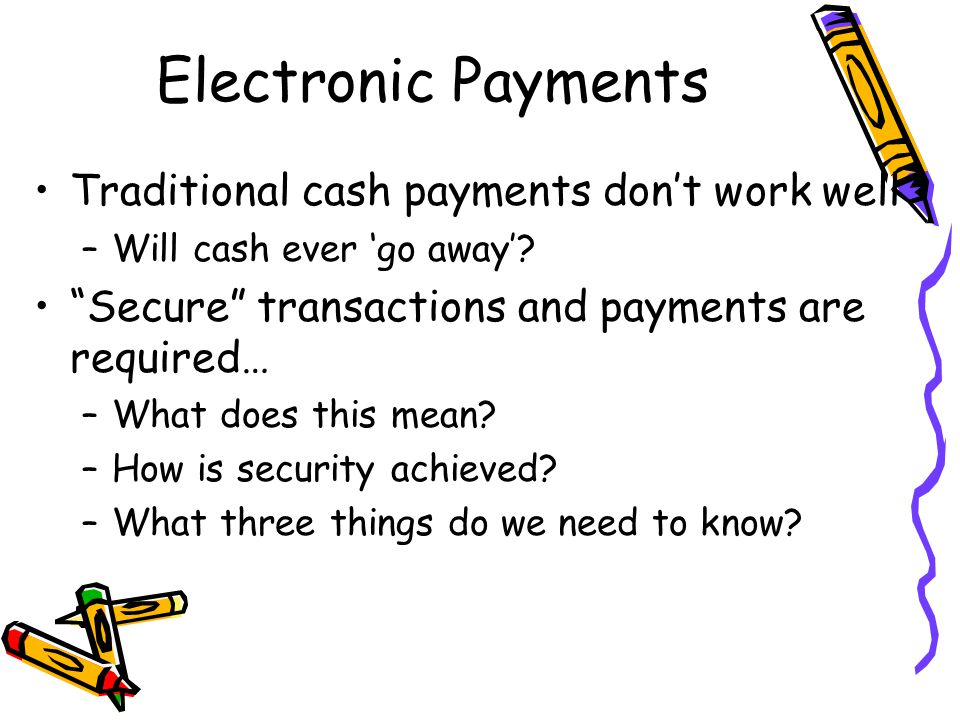 Electronic Payments Traditional cash payments don't work well –Will cash ever 'go away'.