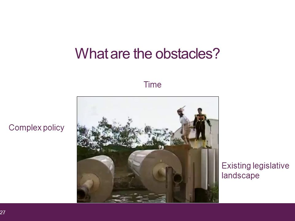 What are the obstacles? 27 Complex policy Time Existing legislative landscape