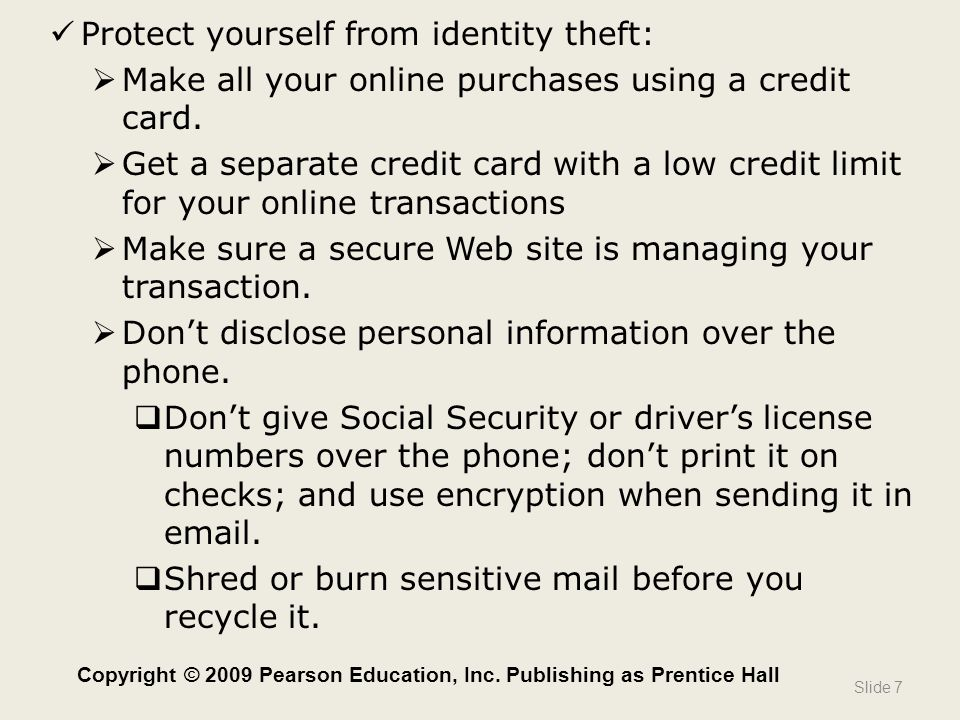  Keep your wallet thin  Copy your cards  Make photocopies of your cards, front and back, in case they are stolen  Look over your bills and statements promptly  Remember: No reputable organization will ever request personal information in an e-mail or a phone call.