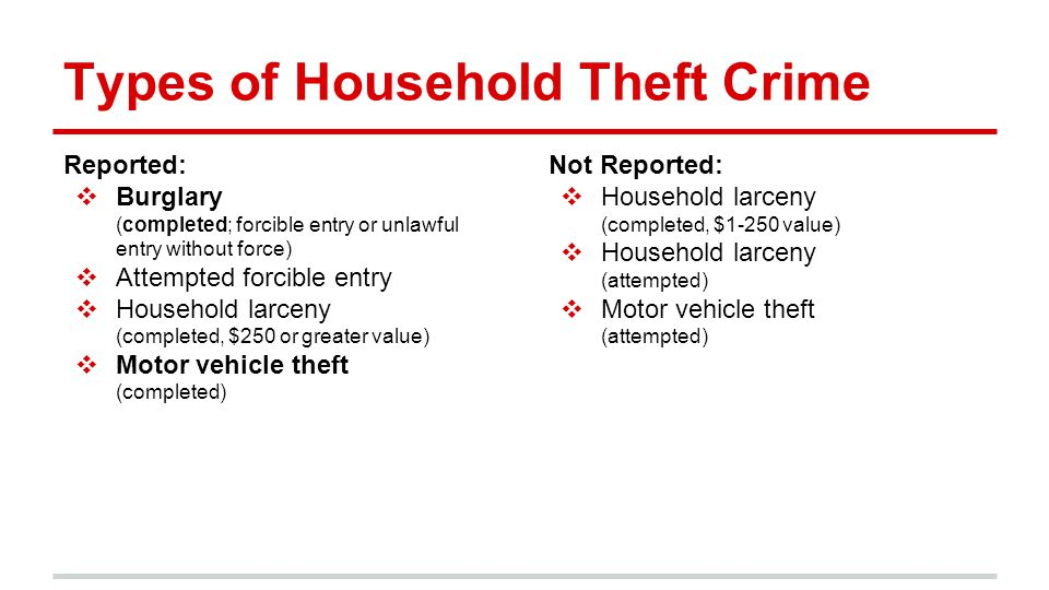 Types of Household Theft Crime Reported: ❖ Burglary (completed; forcible entry or unlawful entry without force) ❖ Attempted forcible entry ❖ Household