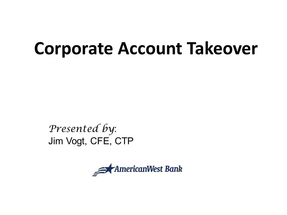 Corporate Account Takeover Presented by : Jim Vogt, CFE, CTP