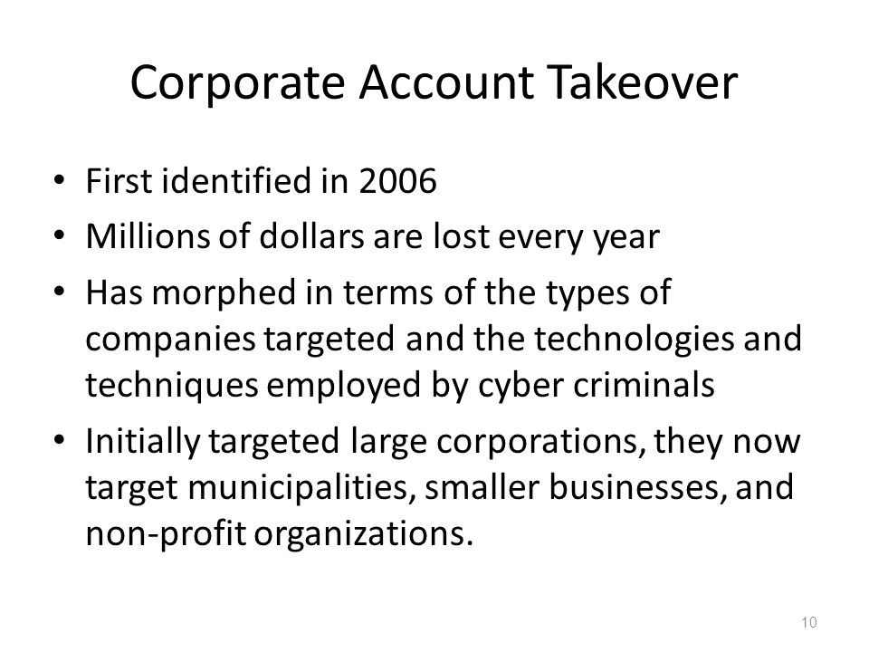 Corporate Account Takeover First identified in 2006 Millions of dollars are lost every year Has morphed in terms of the types of companies targeted and the technologies and techniques employed by cyber criminals Initially targeted large corporations, they now target municipalities, smaller businesses, and non-profit organizations.