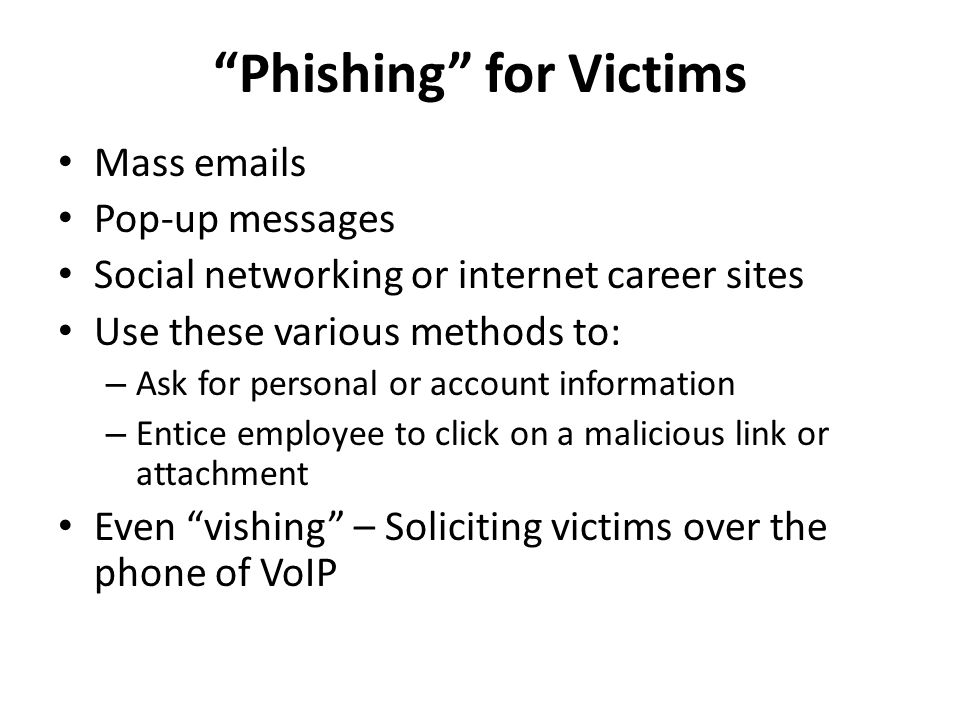 Phishing for Victims Mass emails Pop-up messages Social networking or internet career sites Use these various methods to: – Ask for personal or account information – Entice employee to click on a malicious link or attachment Even vishing – Soliciting victims over the phone of VoIP