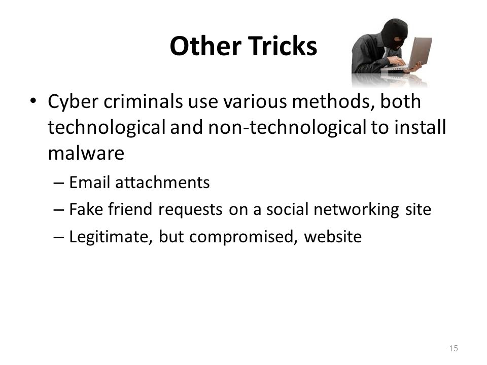 Other Tricks Cyber criminals use various methods, both technological and non-technological to install malware – Email attachments – Fake friend reques