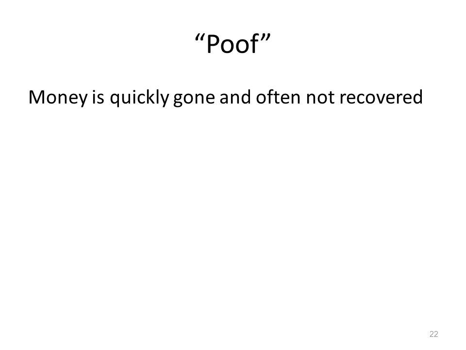 """""""Poof"""" Money is quickly gone and often not recovered 22"""