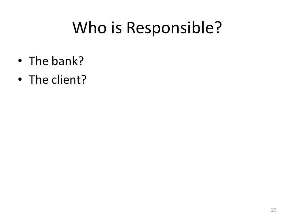 Who is Responsible The bank The client 23