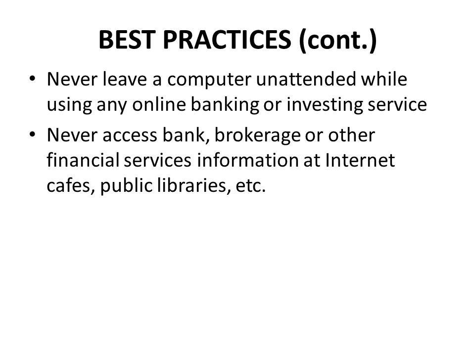 BEST PRACTICES (cont.) Never leave a computer unattended while using any online banking or investing service Never access bank, brokerage or other fin