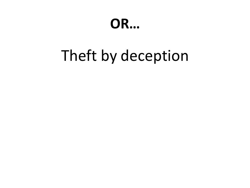 OR… Theft by deception