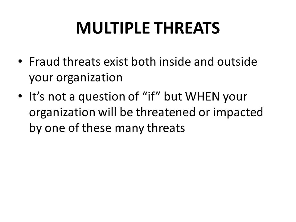 MULTIPLE THREATS Fraud threats exist both inside and outside your organization It's not a question of if but WHEN your organization will be threatened or impacted by one of these many threats