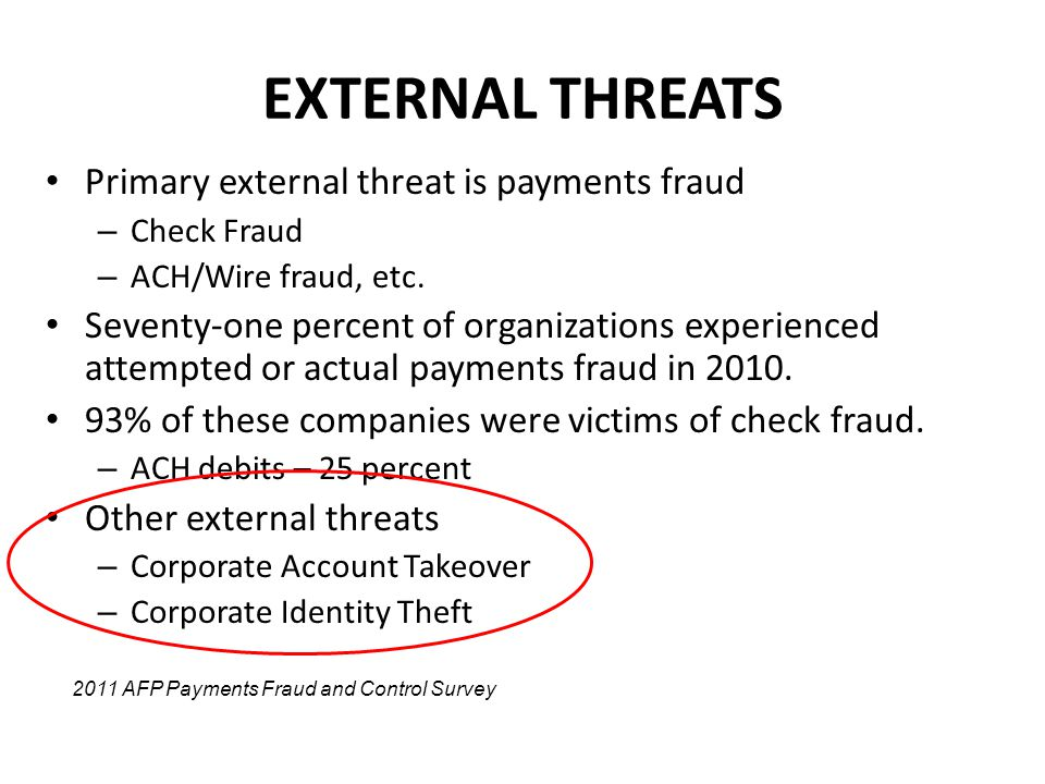 EXTERNAL THREATS Primary external threat is payments fraud – Check Fraud – ACH/Wire fraud, etc.