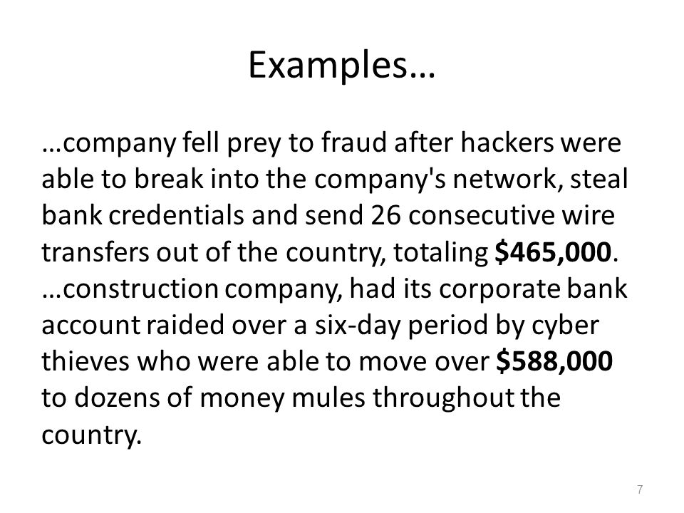 Examples… …company fell prey to fraud after hackers were able to break into the company s network, steal bank credentials and send 26 consecutive wire transfers out of the country, totaling $465,000.