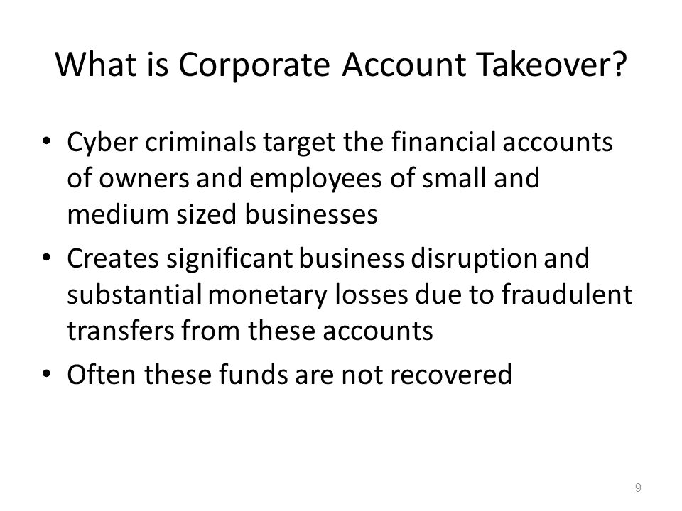 What is Corporate Account Takeover? Cyber criminals target the financial accounts of owners and employees of small and medium sized businesses Creates