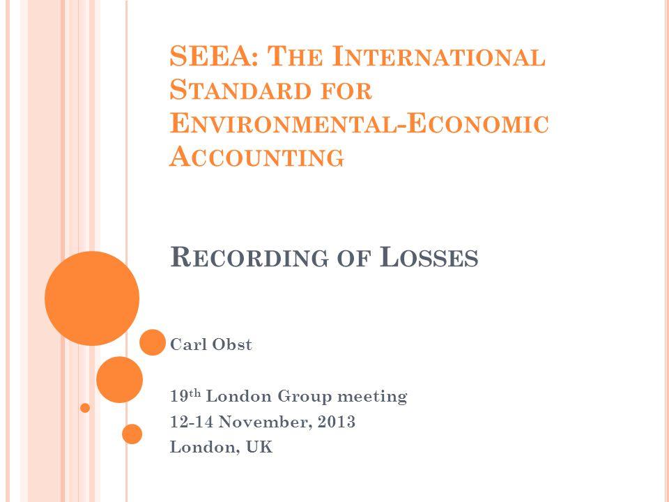 SEEA: T HE I NTERNATIONAL S TANDARD FOR E NVIRONMENTAL -E CONOMIC A CCOUNTING R ECORDING OF L OSSES Carl Obst 19 th London Group meeting 12-14 November, 2013 London, UK