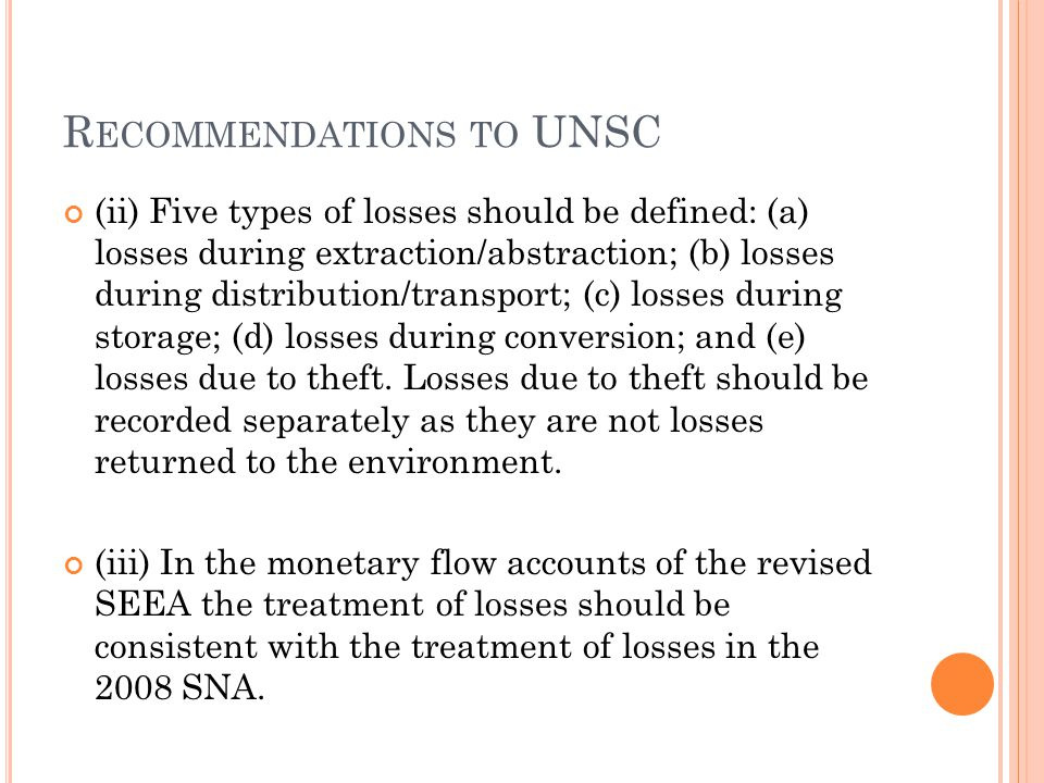 R ECOMMENDATIONS TO UNSC (ii) Five types of losses should be defined: (a) losses during extraction/abstraction; (b) losses during distribution/transport; (c) losses during storage; (d) losses during conversion; and (e) losses due to theft.