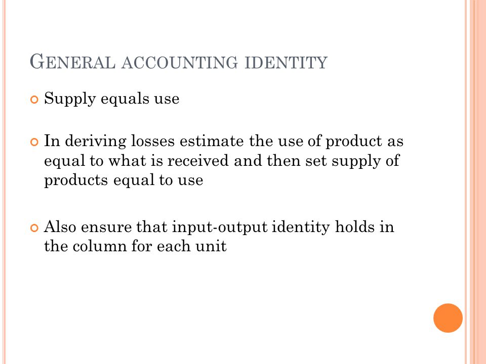 G ENERAL ACCOUNTING IDENTITY Supply equals use In deriving losses estimate the use of product as equal to what is received and then set supply of products equal to use Also ensure that input-output identity holds in the column for each unit