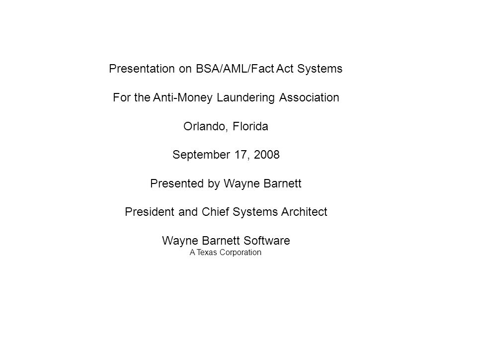 Presentation on BSA/AML/Fact Act Systems For the Anti-Money Laundering Association Orlando, Florida September 17, 2008 Presented by Wayne Barnett President and Chief Systems Architect Wayne Barnett Software A Texas Corporation