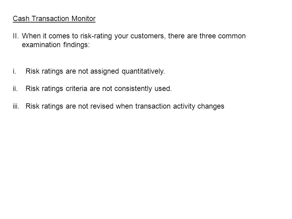 Cash Transaction Monitor II.When it comes to risk-rating your customers, there are three common examination findings: i.Risk ratings are not assigned quantitatively.