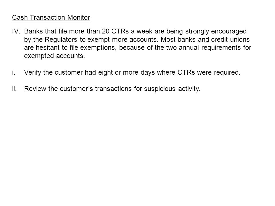 Cash Transaction Monitor IV.Banks that file more than 20 CTRs a week are being strongly encouraged by the Regulators to exempt more accounts.